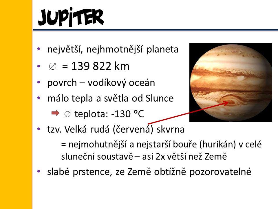 největší, nejhmotnější planeta = 139 822 km povrch – vodíkový oceán málo tepla a světla od Slunce teplota: -130 °C tzv. Velká rudá (červená) skvrna =