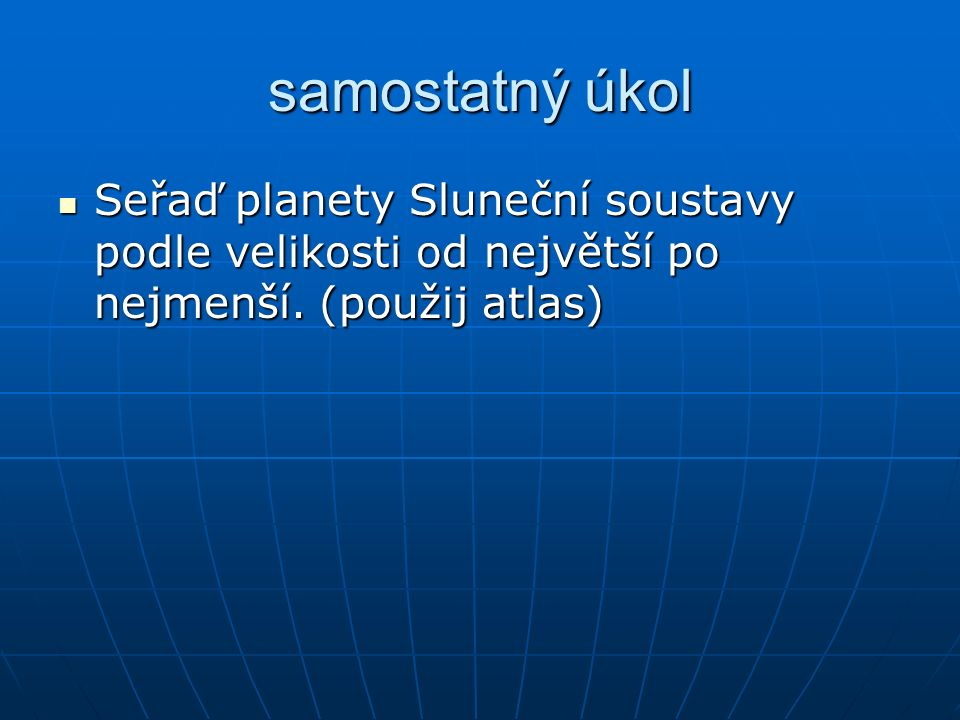 samostatný úkol Seřaď planety Sluneční soustavy podle velikosti od největší po nejmenší.
