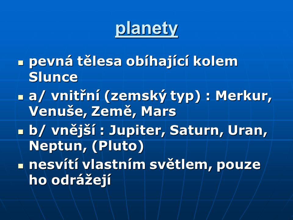 planety pevná tělesa obíhající kolem Slunce pevná tělesa obíhající kolem Slunce a/ vnitřní (zemský typ) : Merkur, Venuše, Země, Mars a/ vnitřní (zemský typ) : Merkur, Venuše, Země, Mars b/ vnější : Jupiter, Saturn, Uran, Neptun, (Pluto) b/ vnější : Jupiter, Saturn, Uran, Neptun, (Pluto) nesvítí vlastním světlem, pouze ho odrážejí nesvítí vlastním světlem, pouze ho odrážejí