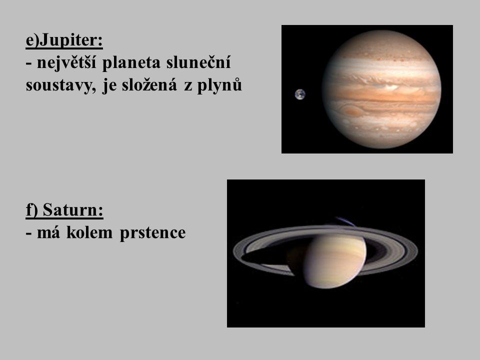 e)Jupiter: - největší planeta sluneční soustavy, je složená z plynů f) Saturn: - má kolem prstence