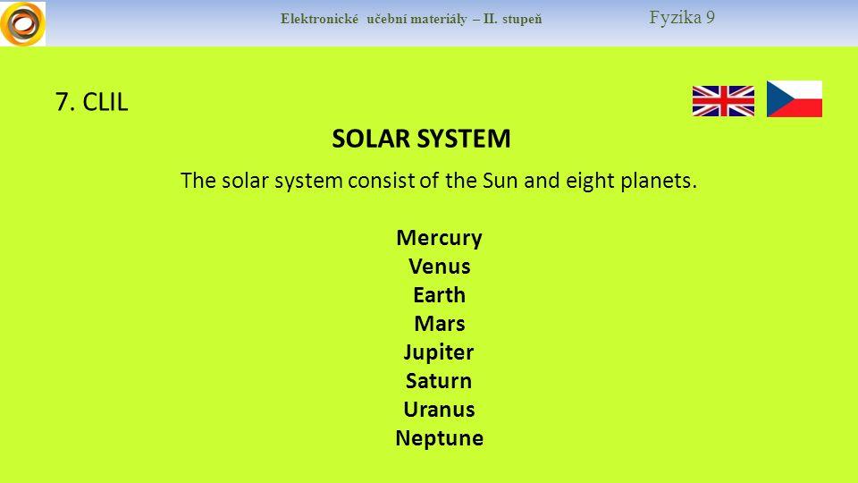 Elektronické učební materiály – II. stupeň Fyzika 9 7. CLIL SOLAR SYSTEM The solar system consist of the Sun and eight planets. Mercury Venus Earth Ma