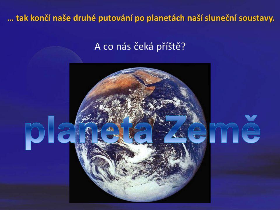 … …… … tak končí naše druhé putování po planetách naší sluneční soustavy. A co nás čeká příště