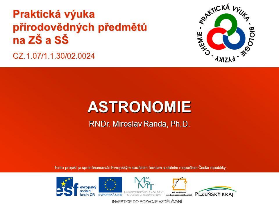 Praktická výuka přírodovědných předmětů na ZŠ a SŠ CZ.1.07/1.1.30/02.0024 ASTRONOMIE RNDr. Miroslav Randa, Ph.D. Tento projekt je spolufinancován Evro