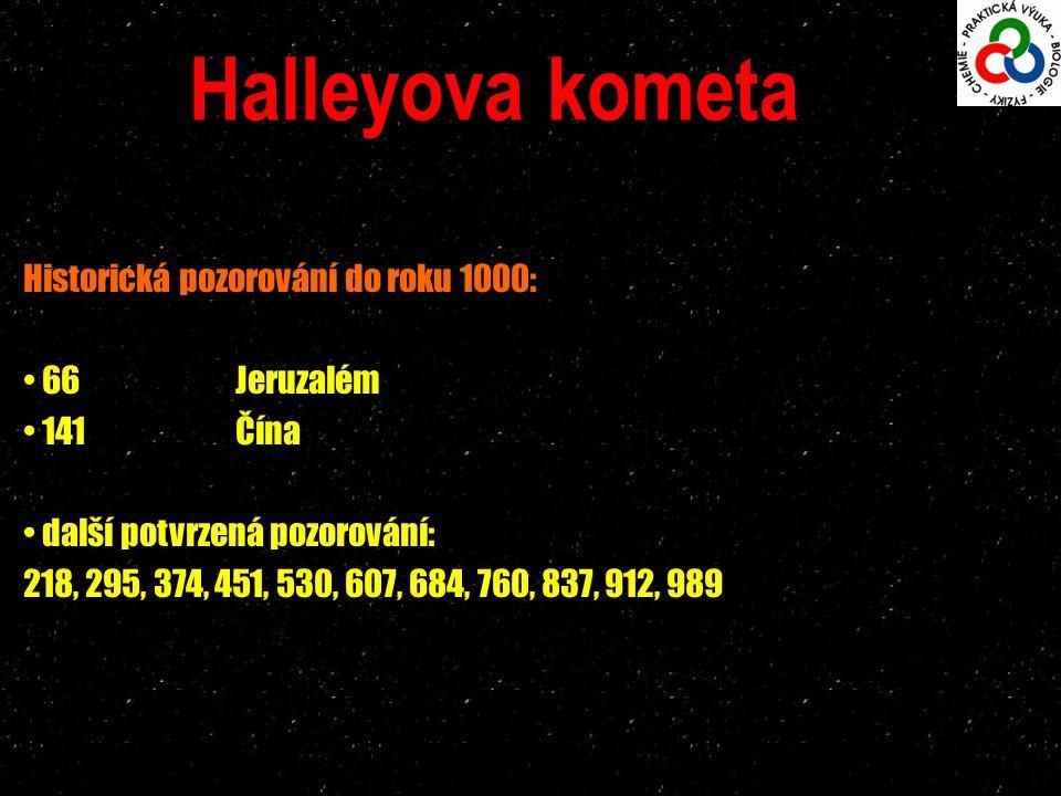 Halleyova kometa Historická pozorování do roku 1000: 66Jeruzalém 141 Čína další potvrzená pozorování: 218, 295, 374, 451, 530, 607, 684, 760, 837, 912