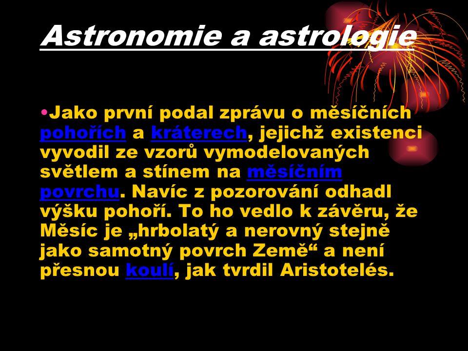 Astronomie a astrologie Jako první podal zprávu o měsíčních pohořích a kráterech, jejichž existenci vyvodil ze vzorů vymodelovaných světlem a stínem na měsíčním povrchu.