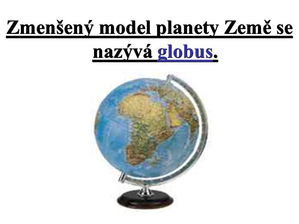 Zmenšený model planety Země se nazývá globus.
