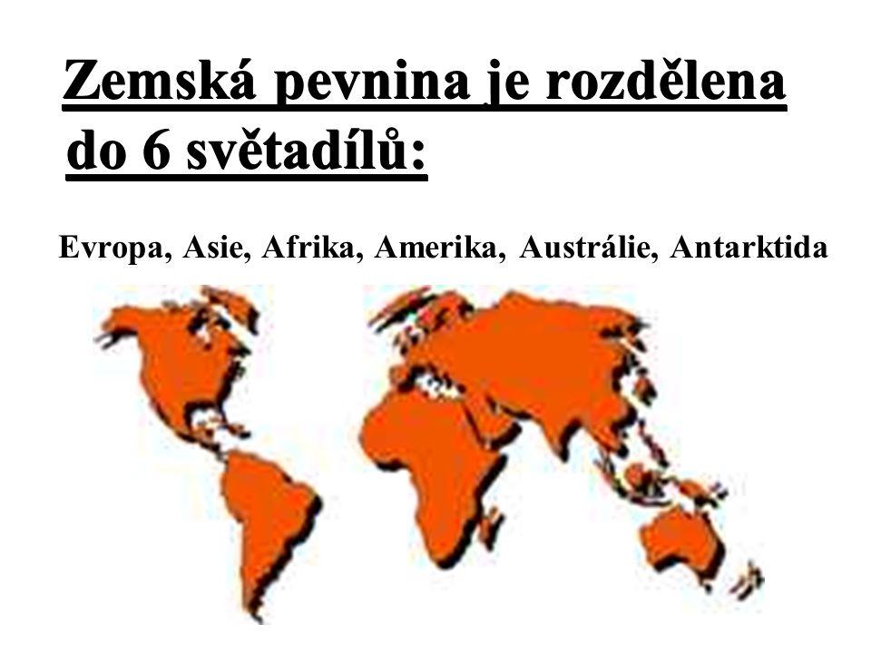 Zemská pevnina je rozdělena do 6 světadílů: Zemská pevnina je rozdělena do 6 světadílů: Evropa, Asie, Afrika, Amerika, Austrálie, Antarktida