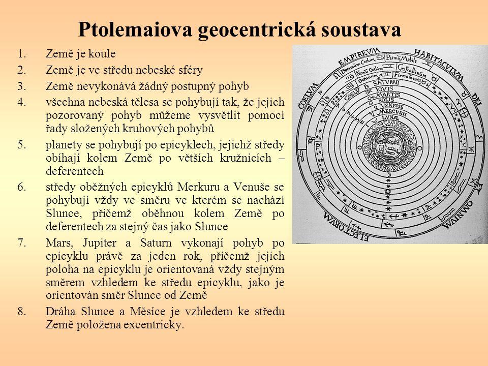 Ptolemaiova geocentrická soustava 1.Země je koule 2.Země je ve středu nebeské sféry 3.Země nevykonává žádný postupný pohyb 4.všechna nebeská tělesa se pohybují tak, že jejich pozorovaný pohyb můžeme vysvětlit pomocí řady složených kruhových pohybů 5.planety se pohybují po epicyklech, jejichž středy obíhají kolem Země po větších kružnicích – deferentech 6.středy oběžných epicyklů Merkuru a Venuše se pohybují vždy ve směru ve kterém se nachází Slunce, přičemž oběhnou kolem Země po deferentech za stejný čas jako Slunce 7.Mars, Jupiter a Saturn vykonají pohyb po epicyklu právě za jeden rok, přičemž jejich poloha na epicyklu je orientovaná vždy stejným směrem vzhledem ke středu epicyklu, jako je orientován směr Slunce od Země 8.Dráha Slunce a Měsíce je vzhledem ke středu Země položena excentricky.