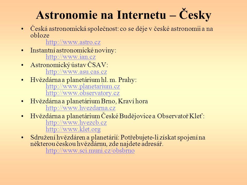 Astronomie na Internetu – Česky Česká astronomická společnost: co se děje v české astronomii a na obloze http://www.astro.cz http://www.astro.cz Instantní astronomické noviny: http://www.ian.cz http://www.ian.cz Astronomický ústav ČSAV: http://www.asu.cas.cz http://www.asu.cas.cz Hvězdárna a planetárium hl.