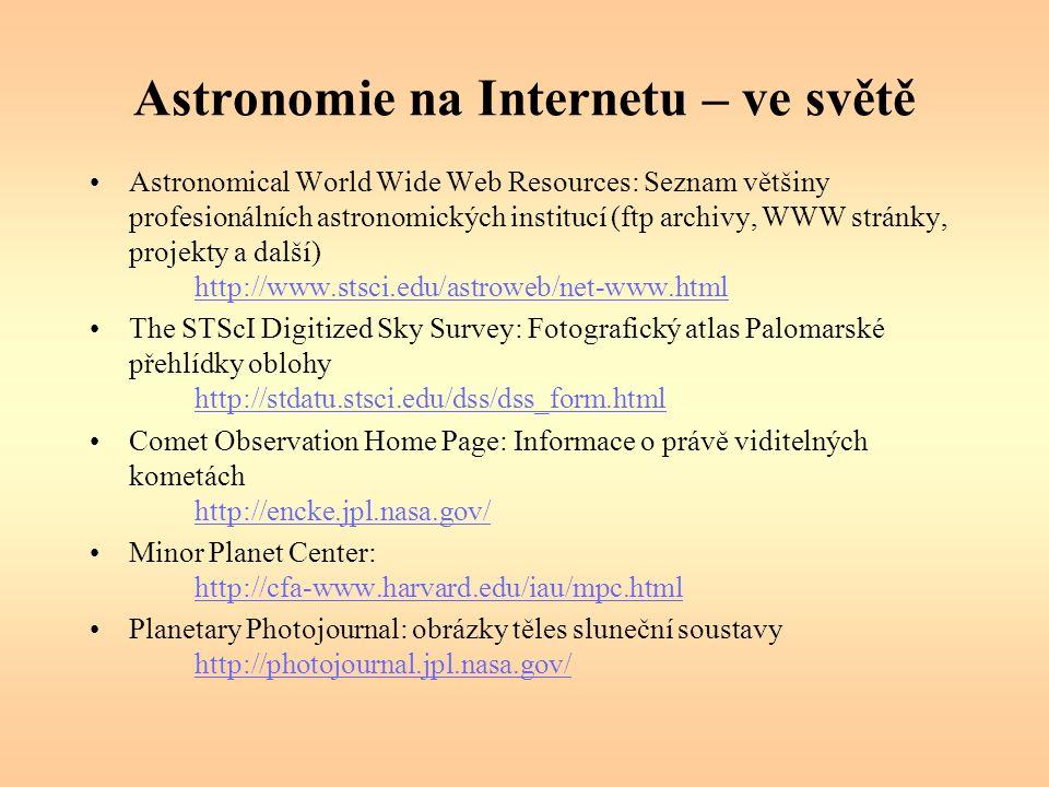 Astronomie na Internetu – ve světě Astronomical World Wide Web Resources: Seznam většiny profesionálních astronomických institucí (ftp archivy, WWW stránky, projekty a další) http://www.stsci.edu/astroweb/net-www.html http://www.stsci.edu/astroweb/net-www.html The STScI Digitized Sky Survey: Fotografický atlas Palomarské přehlídky oblohy http://stdatu.stsci.edu/dss/dss_form.html http://stdatu.stsci.edu/dss/dss_form.html Comet Observation Home Page: Informace o právě viditelných kometách http://encke.jpl.nasa.gov/ http://encke.jpl.nasa.gov/ Minor Planet Center: http://cfa-www.harvard.edu/iau/mpc.html http://cfa-www.harvard.edu/iau/mpc.html Planetary Photojournal: obrázky těles sluneční soustavy http://photojournal.jpl.nasa.gov/ http://photojournal.jpl.nasa.gov/