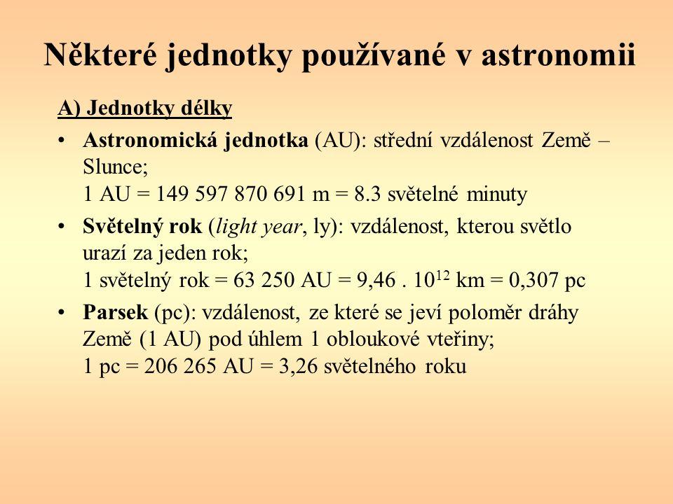 Některé jednotky používané v astronomii A) Jednotky délky Astronomická jednotka (AU): střední vzdálenost Země – Slunce; 1 AU = 149 597 870 691 m = 8.3 světelné minuty Světelný rok (light year, ly): vzdálenost, kterou světlo urazí za jeden rok; 1 světelný rok = 63 250 AU = 9,46.