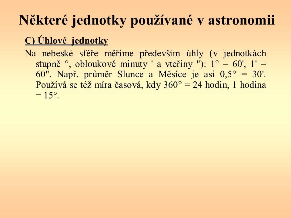 Některé jednotky používané v astronomii C) Úhlové jednotky Na nebeské sféře měříme především úhly (v jednotkách stupně °, obloukové minuty a vteřiny ): 1° = 60 , 1 = 60 .
