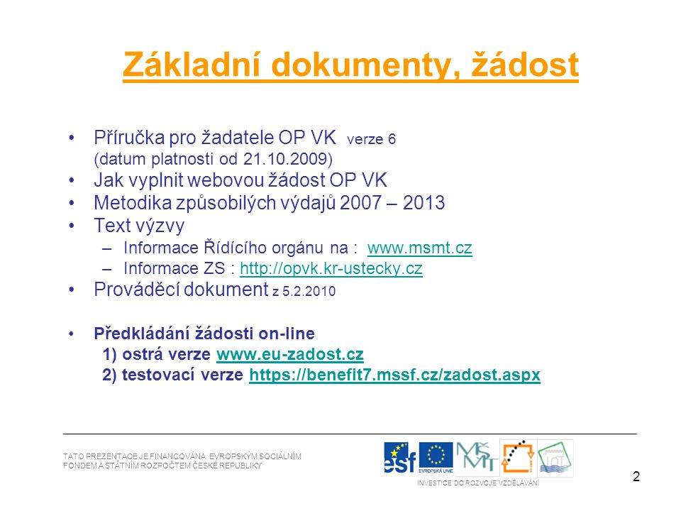 2 TATO PREZENTACE JE FINANCOVÁNA EVROPSKÝM SOCIÁLNÍM FONDEM A STÁTNÍM ROZPOČTEM ČESKÉ REPUBLIKY INVESTICE DO ROZVOJE VZDĚLÁVÁNÍ Základní dokumenty, žádost Příručka pro žadatele OP VK verze 6 (datum platnosti od 21.10.2009) Jak vyplnit webovou žádost OP VK Metodika způsobilých výdajů 2007 – 2013 Text výzvy –Informace Řídícího orgánu na : www.msmt.czwww.msmt.cz –Informace ZS : http://opvk.kr-ustecky.czhttp://opvk.kr-ustecky.cz Prováděcí dokument z 5.2.2010 Předkládání žádosti on-line 1) ostrá verze www.eu-zadost.czwww.eu-zadost.cz 2) testovací verze https://benefit7.mssf.cz/zadost.aspxhttps://benefit7.mssf.cz/zadost.aspx