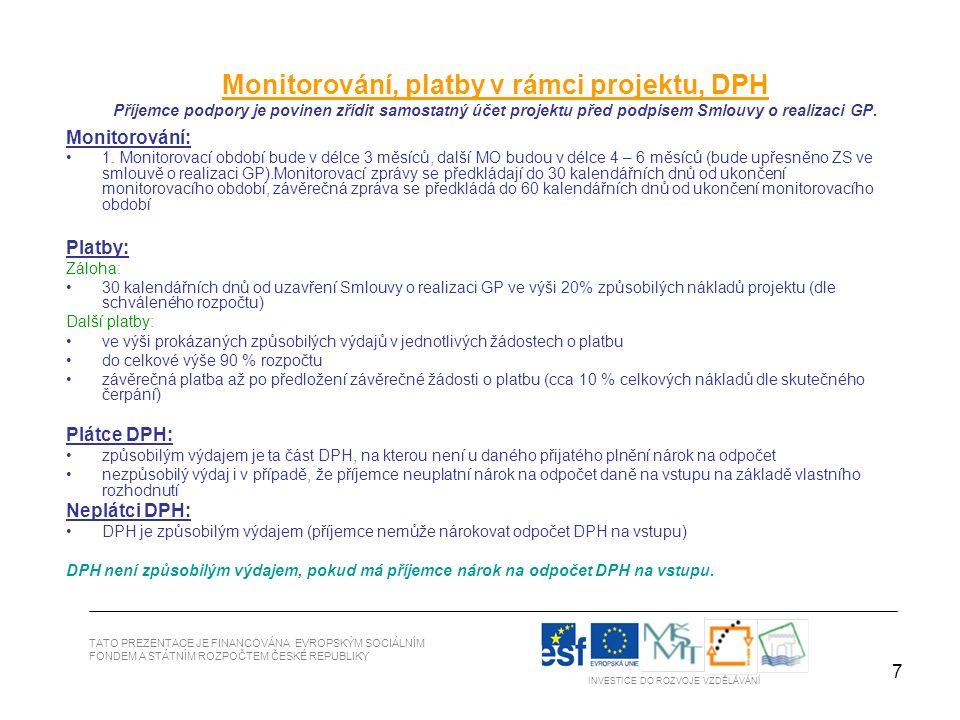 7 TATO PREZENTACE JE FINANCOVÁNA EVROPSKÝM SOCIÁLNÍM FONDEM A STÁTNÍM ROZPOČTEM ČESKÉ REPUBLIKY INVESTICE DO ROZVOJE VZDĚLÁVÁNÍ Monitorování, platby v rámci projektu, DPH Příjemce podpory je povinen zřídit samostatný účet projektu před podpisem Smlouvy o realizaci GP.