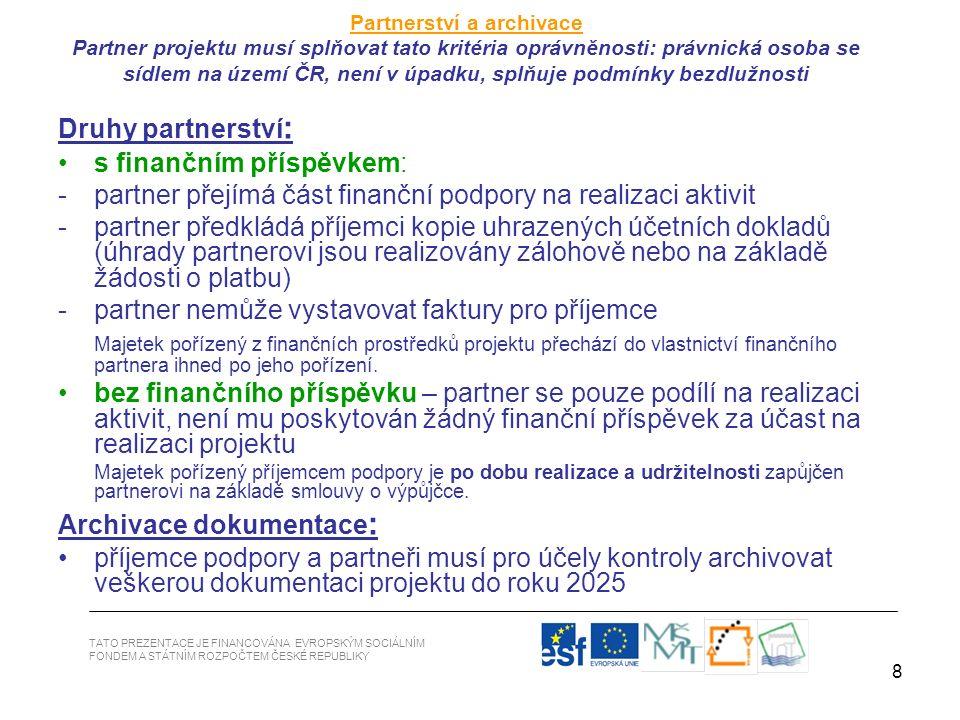 8 Druhy partnerství : s finančním příspěvkem: -partner přejímá část finanční podpory na realizaci aktivit -partner předkládá příjemci kopie uhrazených účetních dokladů (úhrady partnerovi jsou realizovány zálohově nebo na základě žádosti o platbu) -partner nemůže vystavovat faktury pro příjemce Majetek pořízený z finančních prostředků projektu přechází do vlastnictví finančního partnera ihned po jeho pořízení.