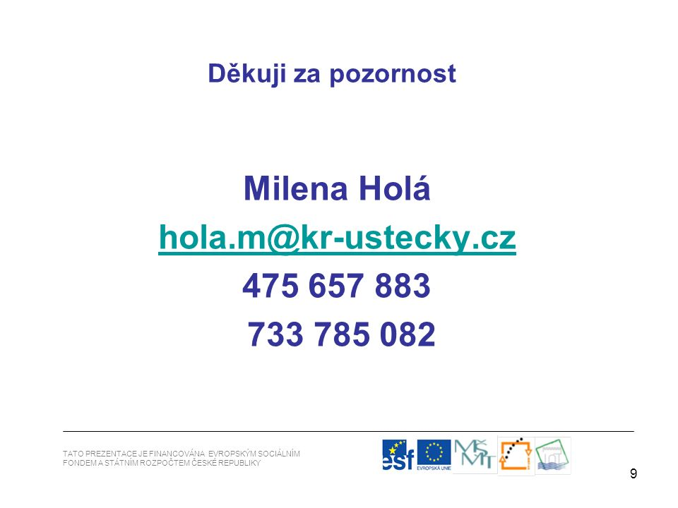 9 Milena Holá hola.m@kr-ustecky.cz.m@kr-ustecky.cz 475 657 883 733 785 082 Děkuji za pozornost TATO PREZENTACE JE FINANCOVÁNA EVROPSKÝM SOCIÁLNÍM FONDEM A STÁTNÍM ROZPOČTEM ČESKÉ REPUBLIKY