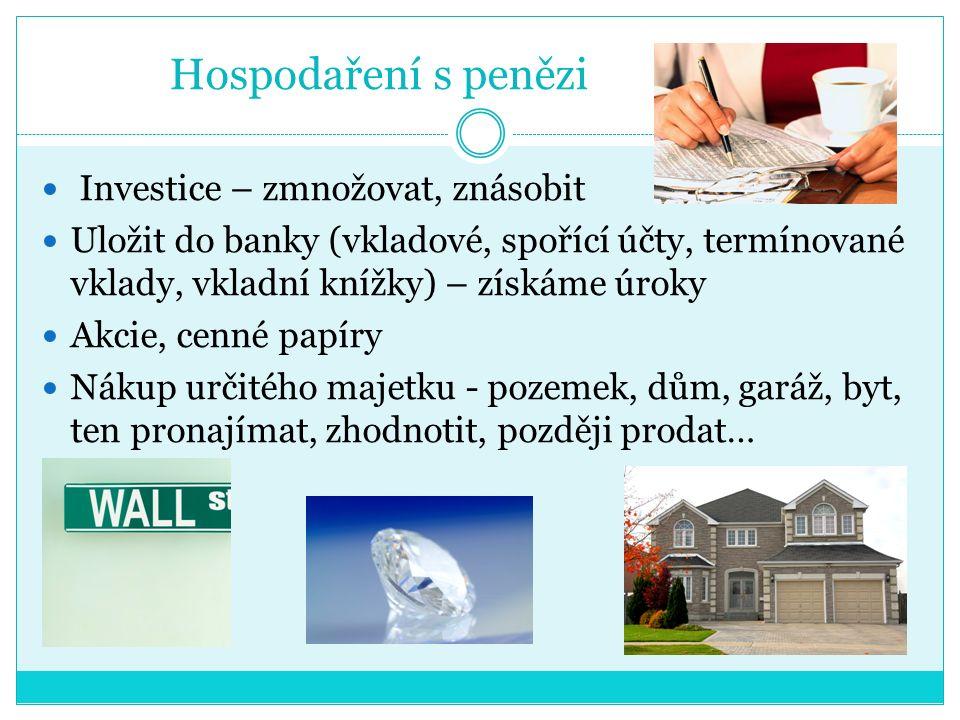 Hospodaření s penězi Investice – zmnožovat, znásobit Uložit do banky (vkladové, spořící účty, termínované vklady, vkladní knížky) – získáme úroky Akcie, cenné papíry Nákup určitého majetku - pozemek, dům, garáž, byt, ten pronajímat, zhodnotit, později prodat…