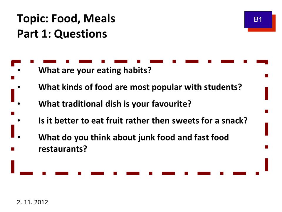 2. 11. 2012 Topic: Food, Meals Part 1: Questions B1 What are your eating habits? What kinds of food are most popular with students? What traditional d