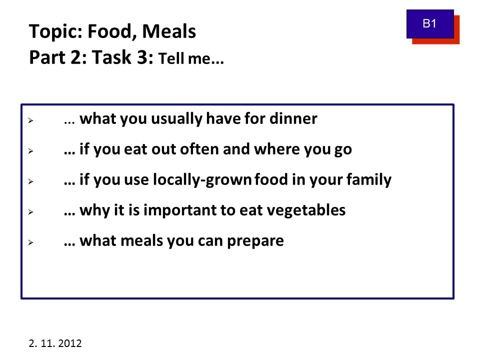 2. 11. 2012 Topic: Food, Meals Part 2: Task 3: Tell me...  … what you usually have for dinner  … if you eat out often and where you go  … if you us