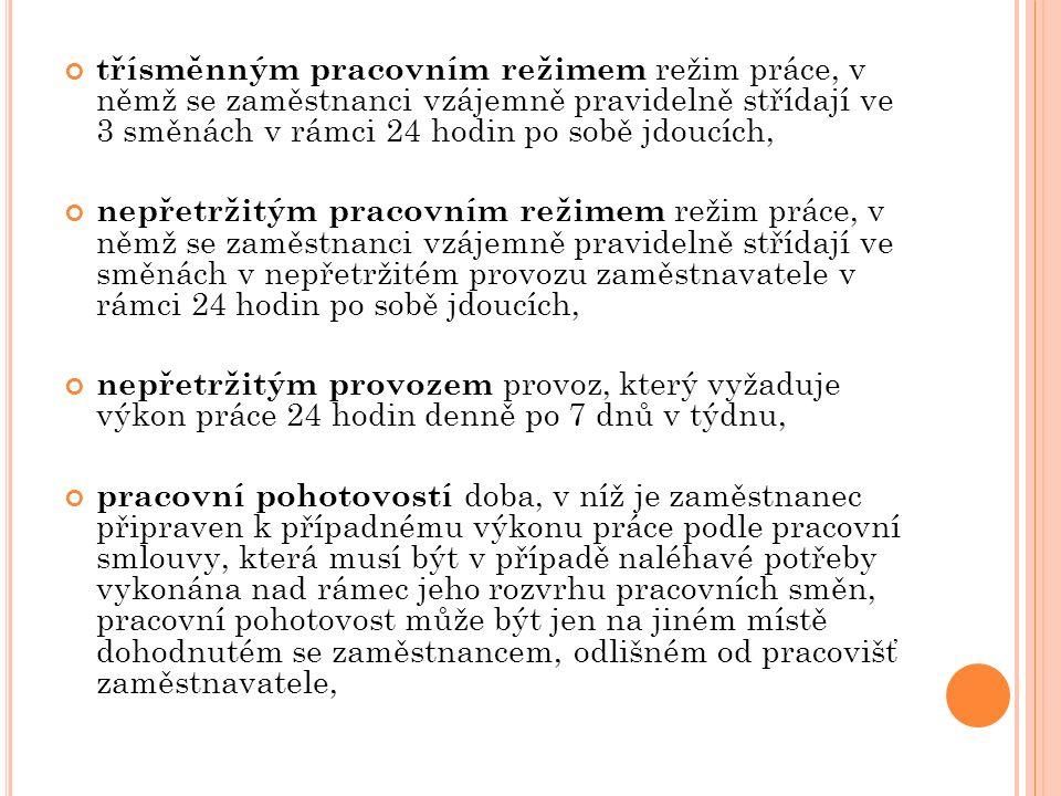 třísměnným pracovním režimem režim práce, v němž se zaměstnanci vzájemně pravidelně střídají ve 3 směnách v rámci 24 hodin po sobě jdoucích, nepřetržitým pracovním režimem režim práce, v němž se zaměstnanci vzájemně pravidelně střídají ve směnách v nepřetržitém provozu zaměstnavatele v rámci 24 hodin po sobě jdoucích, nepřetržitým provozem provoz, který vyžaduje výkon práce 24 hodin denně po 7 dnů v týdnu, pracovní pohotovostí doba, v níž je zaměstnanec připraven k případnému výkonu práce podle pracovní smlouvy, která musí být v případě naléhavé potřeby vykonána nad rámec jeho rozvrhu pracovních směn, pracovní pohotovost může být jen na jiném místě dohodnutém se zaměstnancem, odlišném od pracovišť zaměstnavatele,
