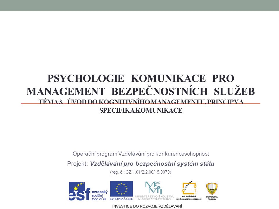 PSYCHOLOGIE KOMUNIKACE PRO MANAGEMENT BEZPEČNOSTNÍCH SLUŽEB TÉMA 3. ÚVOD DO KOGNITIVNÍHO MANAGEMENTU, PRINCIPY A SPECIFIKA KOMUNIKACE Operační program