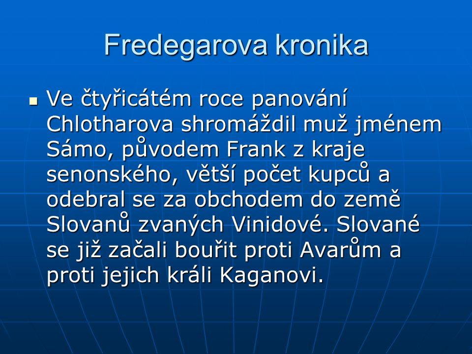 Fredegarova kronika Ve čtyřicátém roce panování Chlotharova shromáždil muž jménem Sámo, původem Frank z kraje senonského, větší počet kupců a odebral se za obchodem do země Slovanů zvaných Vinidové.