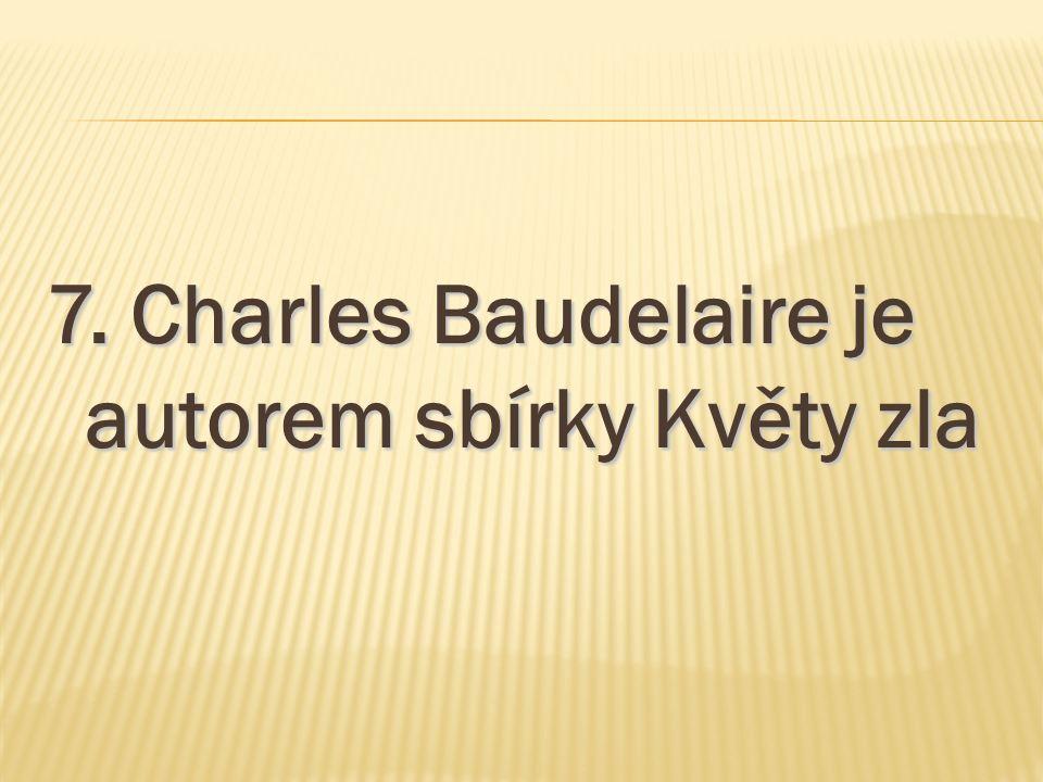 7. Charles Baudelaire je autorem sbírky Květy zla
