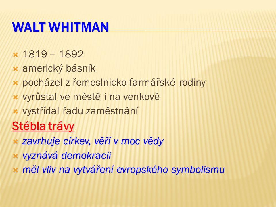 WALT WHITMAN  1819 – 1892  americký básník  pocházel z řemeslnicko-farmářské rodiny  vyrůstal ve městě i na venkově  vystřídal řadu zaměstnání Stébla trávy  zavrhuje církev, věří v moc vědy  vyznává demokracii  měl vliv na vytváření evropského symbolismu