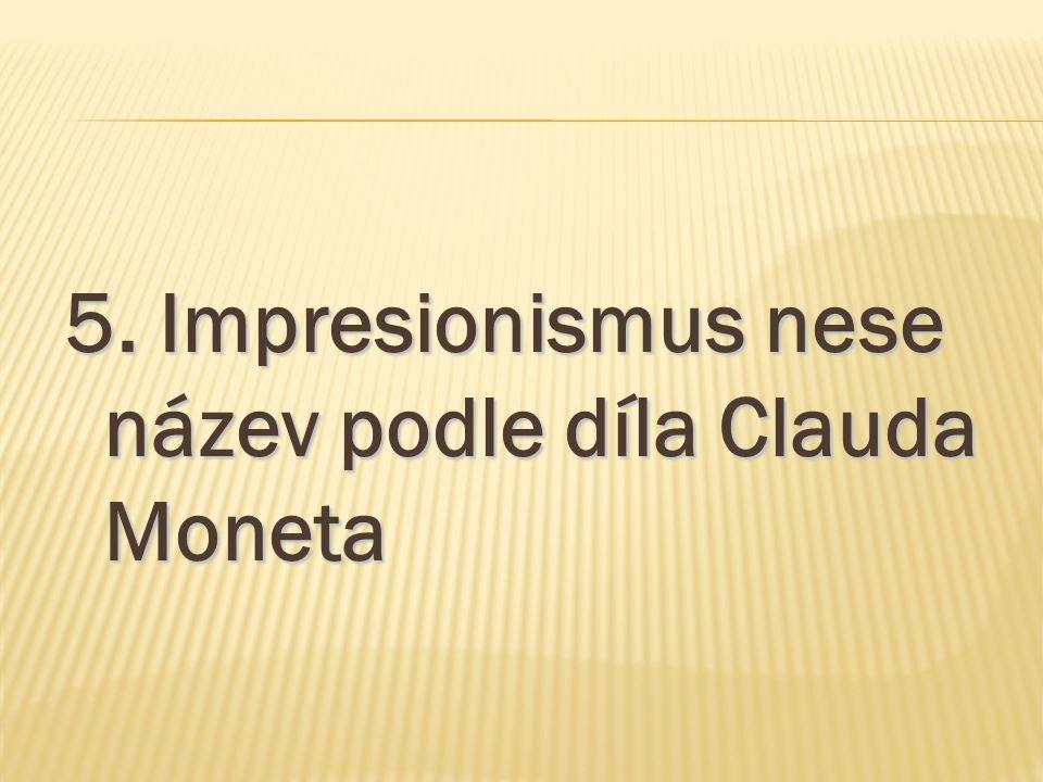 5. Impresionismus nese název podle díla Clauda Moneta