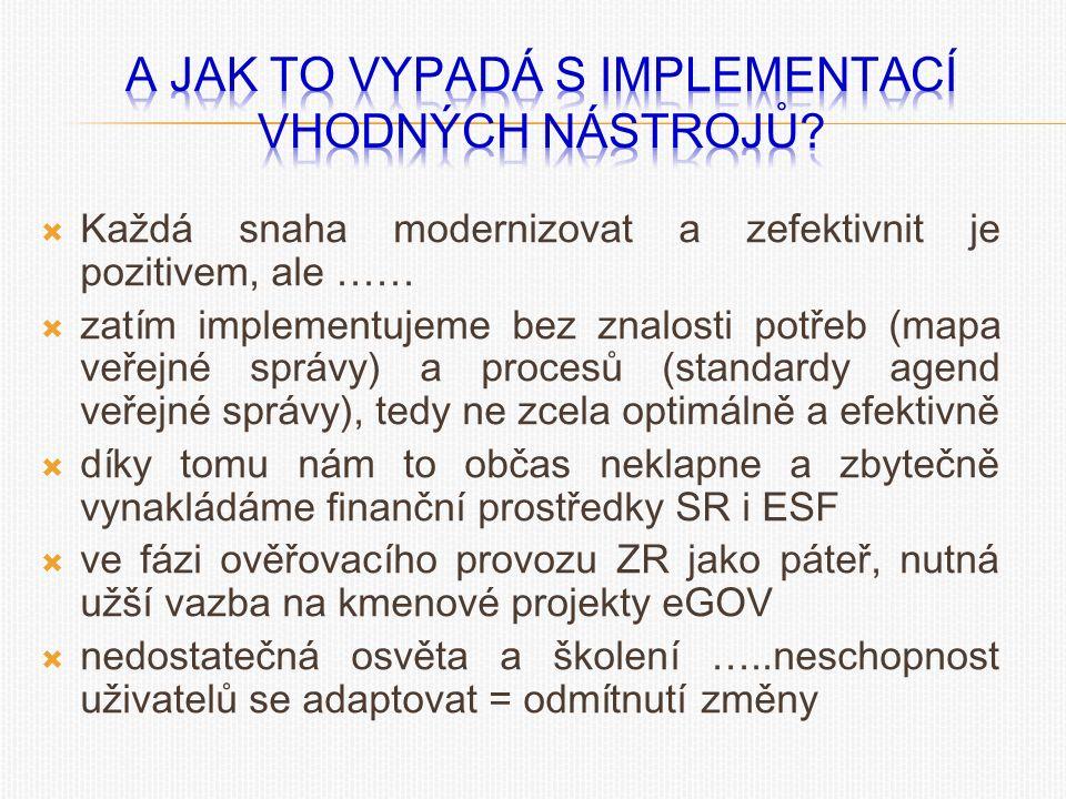  Každá snaha modernizovat a zefektivnit je pozitivem, ale ……  zatím implementujeme bez znalosti potřeb (mapa veřejné správy) a procesů (standardy agend veřejné správy), tedy ne zcela optimálně a efektivně  díky tomu nám to občas neklapne a zbytečně vynakládáme finanční prostředky SR i ESF  ve fázi ověřovacího provozu ZR jako páteř, nutná užší vazba na kmenové projekty eGOV  nedostatečná osvěta a školení …..neschopnost uživatelů se adaptovat = odmítnutí změny