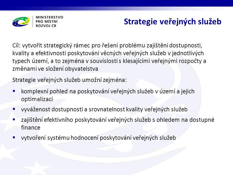 Cíl: vytvořit strategický rámec pro řešení problému zajištění dostupnosti, kvality a efektivnosti poskytování věcných veřejných služeb v jednotlivých typech území, a to zejména v souvislosti s klesajícími veřejnými rozpočty a změnami ve složení obyvatelstva Strategie veřejných služeb umožní zejména:  komplexní pohled na poskytování veřejných služeb v území a jejich optimalizaci  vyváženost dostupnosti a srovnatelnost kvality veřejných služeb  zajištění efektivního poskytování veřejných služeb s ohledem na dostupné finance  vytvoření systému hodnocení poskytování veřejných služeb Strategie veřejných služeb