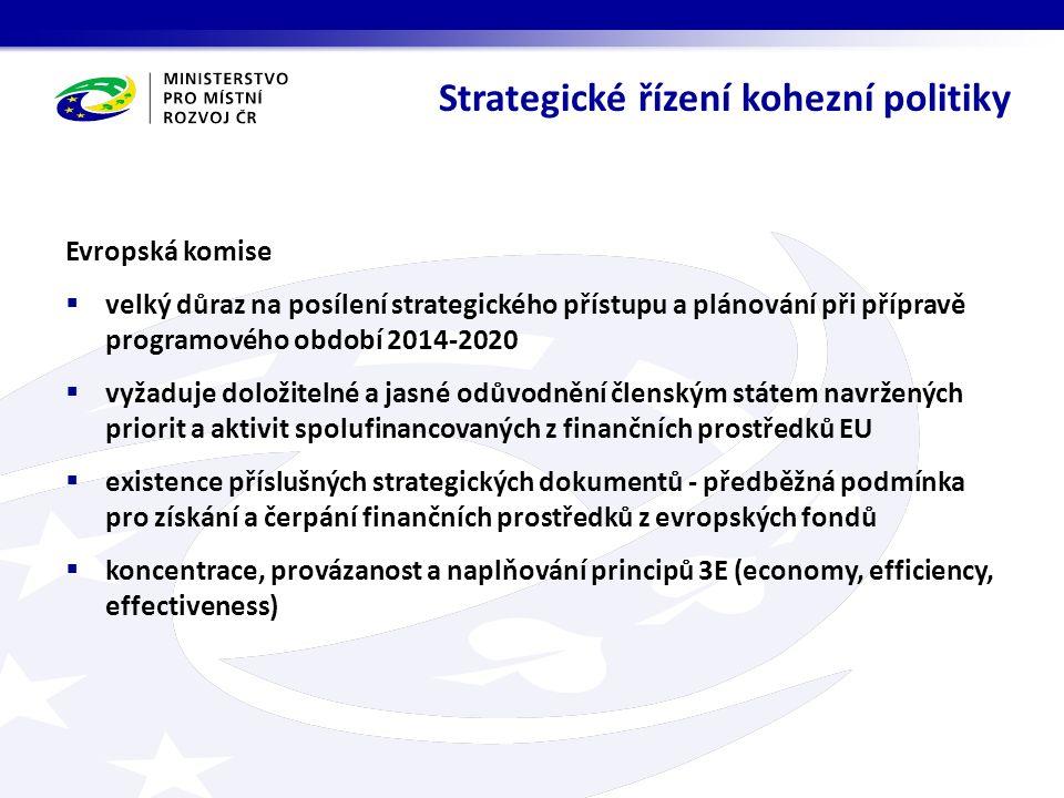 Evropská komise  velký důraz na posílení strategického přístupu a plánování při přípravě programového období 2014-2020  vyžaduje doložitelné a jasné odůvodnění členským státem navržených priorit a aktivit spolufinancovaných z finančních prostředků EU  existence příslušných strategických dokumentů - předběžná podmínka pro získání a čerpání finančních prostředků z evropských fondů  koncentrace, provázanost a naplňování principů 3E (economy, efficiency, effectiveness) Strategické řízení kohezní politiky