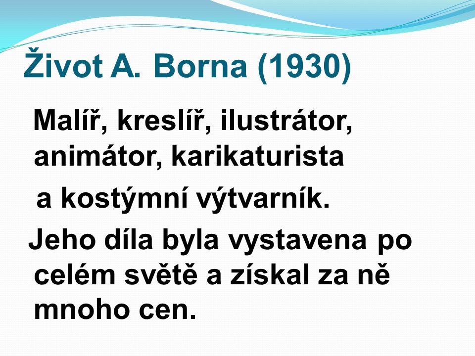 Život A. Borna (1930) Malíř, kreslíř, ilustrátor, animátor, karikaturista a kostýmní výtvarník. Jeho díla byla vystavena po celém světě a získal za ně
