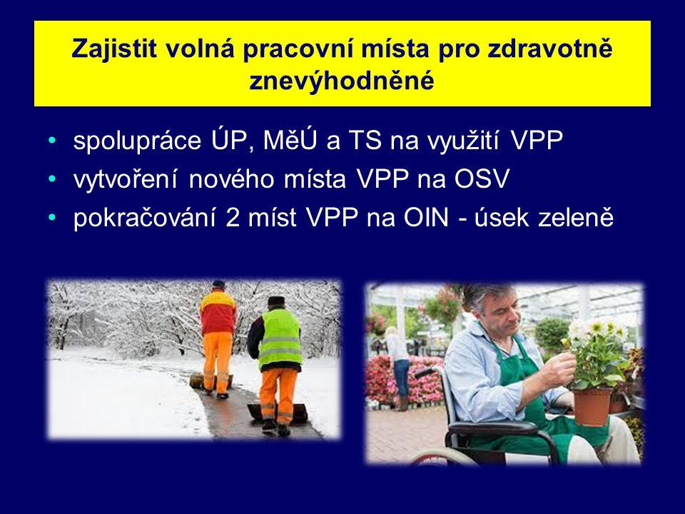 spolupráce ÚP, MěÚ a TS na využití VPP vytvoření nového místa VPP na OSV pokračování 2 míst VPP na OIN - úsek zeleně Zajistit volná pracovní místa pro zdravotně znevýhodněné