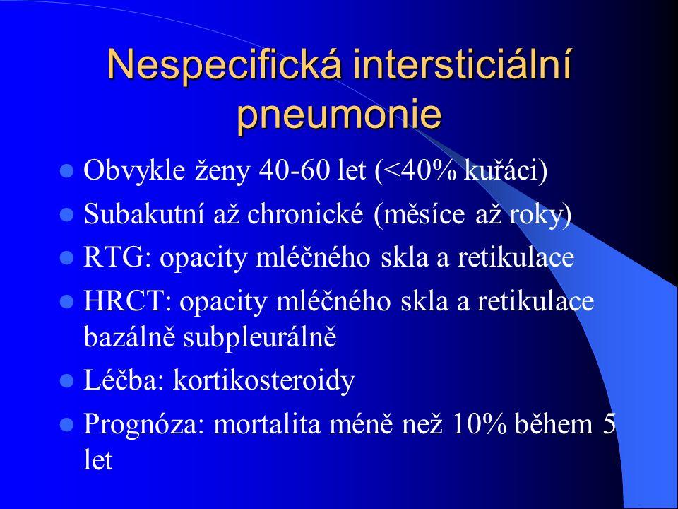 Nespecifická intersticiální pneumonie Obvykle ženy 40-60 let (<40% kuřáci) Subakutní až chronické (měsíce až roky) RTG: opacity mléčného skla a retikulace HRCT: opacity mléčného skla a retikulace bazálně subpleurálně Léčba: kortikosteroidy Prognóza: mortalita méně než 10% během 5 let