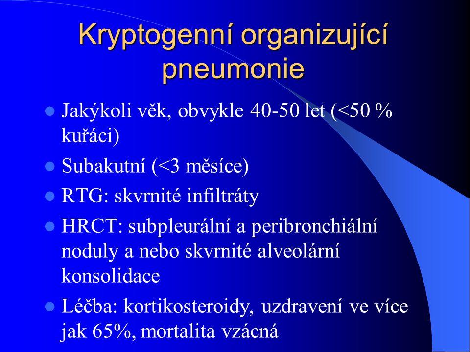 Kryptogenní organizující pneumonie Jakýkoli věk, obvykle 40-50 let (<50 % kuřáci) Subakutní (<3 měsíce) RTG: skvrnité infiltráty HRCT: subpleurální a peribronchiální noduly a nebo skvrnité alveolární konsolidace Léčba: kortikosteroidy, uzdravení ve více jak 65%, mortalita vzácná