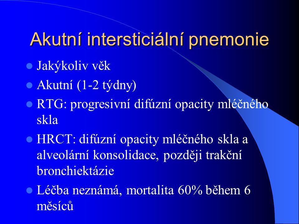 Akutní intersticiální pnemonie Jakýkoliv věk Akutní (1-2 týdny) RTG: progresivní difúzní opacity mléčného skla HRCT: difúzní opacity mléčného skla a alveolární konsolidace, později trakční bronchiektázie Léčba neznámá, mortalita 60% během 6 měsíců