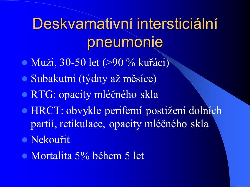 Deskvamativní intersticiální pneumonie Muži, 30-50 let (>90 % kuřáci) Subakutní (týdny až měsíce) RTG: opacity mléčného skla HRCT: obvykle periferní postižení dolních partií, retikulace, opacity mléčného skla Nekouřit Mortalita 5% během 5 let