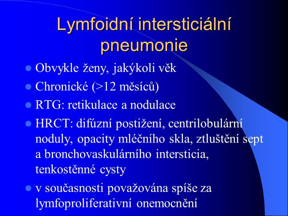 Lymfoidní intersticiální pneumonie Obvykle ženy, jakýkoli věk Chronické (>12 měsíců) RTG: retikulace a nodulace HRCT: difúzní postižení, centrilobulární noduly, opacity mléčního skla, ztluštění sept a bronchovaskulárního intersticia, tenkostěnné cysty v současnosti považována spíše za lymfoproliferativní onemocnění