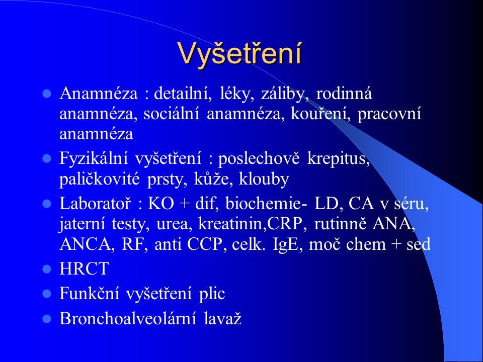 Vyšetření Anamnéza : detailní, léky, záliby, rodinná anamnéza, sociální anamnéza, kouření, pracovní anamnéza Fyzikální vyšetření : poslechově krepitus, paličkovité prsty, kůže, klouby Laboratoř : KO + dif, biochemie- LD, CA v séru, jaterní testy, urea, kreatinin,CRP, rutinně ANA, ANCA, RF, anti CCP, celk.