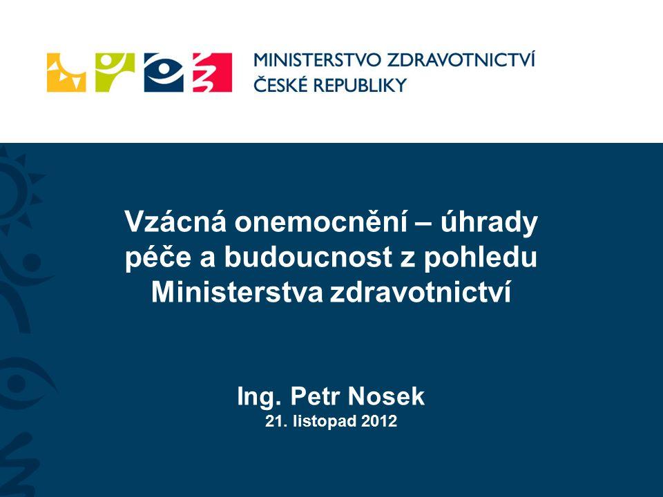 Vzácná onemocnění – úhrady péče a budoucnost z pohledu Ministerstva zdravotnictví Ing. Petr Nosek 21. listopad 2012