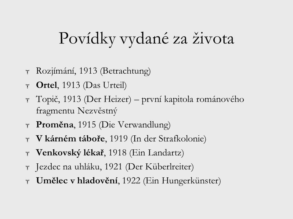 Povídky vydané za života  Rozjímání, 1913 (Betrachtung)  Ortel, 1913 (Das Urteil)  Topič, 1913 (Der Heizer) – první kapitola románového fragmentu Nezvěstný  Proměna, 1915 (Die Verwandlung)  V kárném táboře, 1919 (In der Strafkolonie)  Venkovský lékař, 1918 (Ein Landartz)  Jezdec na uhláku, 1921 (Der Küberlreiter)  Umělec v hladovění, 1922 (Ein Hungerkünster)
