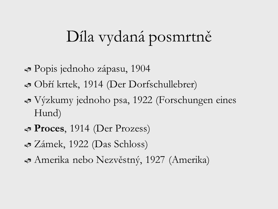 Díla vydaná posmrtně  Popis jednoho zápasu, 1904  Obří krtek, 1914 (Der Dorfschullebrer)  Výzkumy jednoho psa, 1922 (Forschungen eines Hund)  Proces, 1914 (Der Prozess)  Zámek, 1922 (Das Schloss)  Amerika nebo Nezvěstný, 1927 (Amerika)