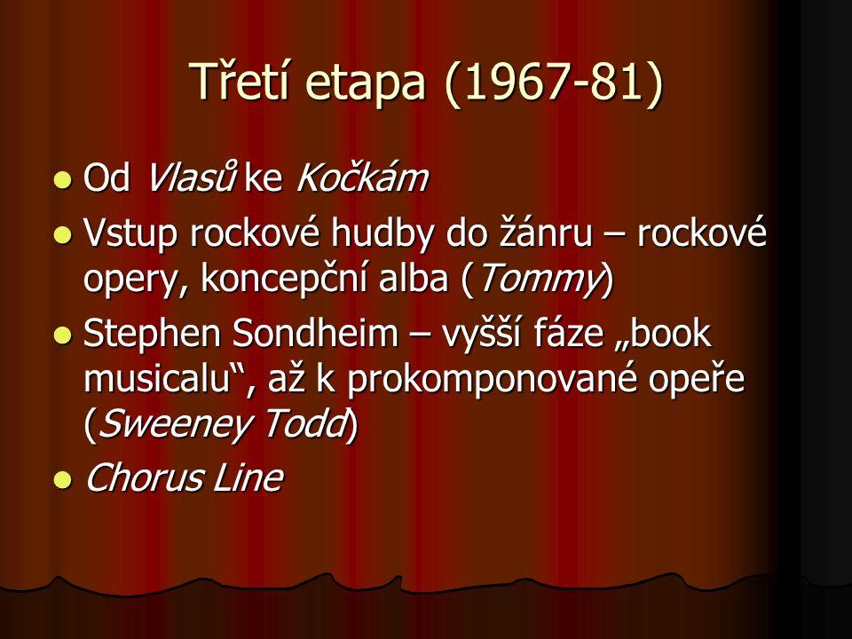 """Třetí etapa (1967-81) Od Vlasů ke Kočkám Od Vlasů ke Kočkám Vstup rockové hudby do žánru – rockové opery, koncepční alba (Tommy) Vstup rockové hudby do žánru – rockové opery, koncepční alba (Tommy) Stephen Sondheim – vyšší fáze """"book musicalu , až k prokomponované opeře (Sweeney Todd) Stephen Sondheim – vyšší fáze """"book musicalu , až k prokomponované opeře (Sweeney Todd) Chorus Line Chorus Line"""