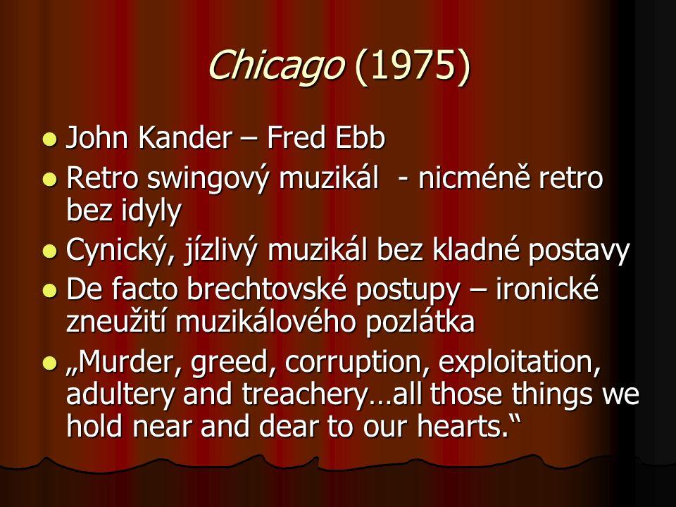 """Chicago (1975) John Kander – Fred Ebb John Kander – Fred Ebb Retro swingový muzikál - nicméně retro bez idyly Retro swingový muzikál - nicméně retro bez idyly Cynický, jízlivý muzikál bez kladné postavy Cynický, jízlivý muzikál bez kladné postavy De facto brechtovské postupy – ironické zneužití muzikálového pozlátka De facto brechtovské postupy – ironické zneužití muzikálového pozlátka """"Murder, greed, corruption, exploitation, adultery and treachery…all those things we hold near and dear to our hearts. """"Murder, greed, corruption, exploitation, adultery and treachery…all those things we hold near and dear to our hearts."""