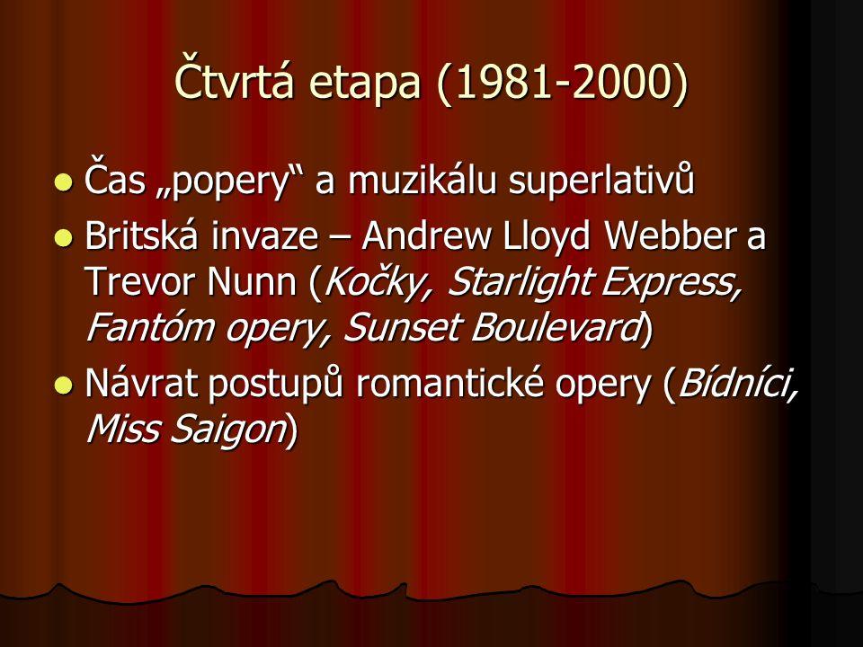 """Čtvrtá etapa (1981-2000) Čas """"popery a muzikálu superlativů Čas """"popery a muzikálu superlativů Britská invaze – Andrew Lloyd Webber a Trevor Nunn (Kočky, Starlight Express, Fantóm opery, Sunset Boulevard) Britská invaze – Andrew Lloyd Webber a Trevor Nunn (Kočky, Starlight Express, Fantóm opery, Sunset Boulevard) Návrat postupů romantické opery (Bídníci, Miss Saigon) Návrat postupů romantické opery (Bídníci, Miss Saigon)"""