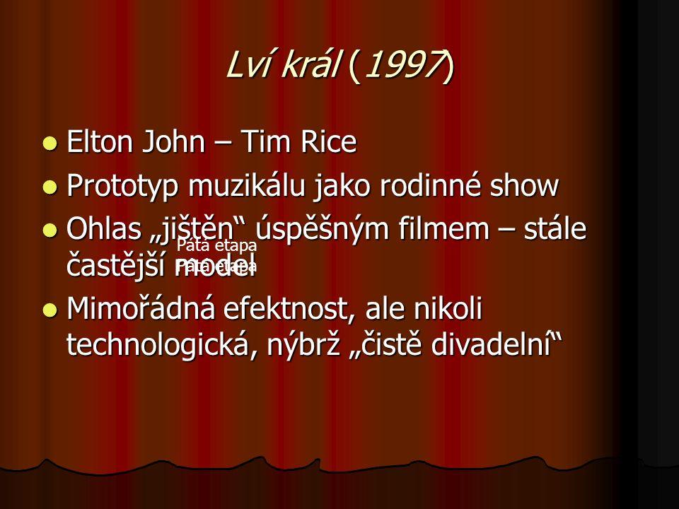 """Lví král (1997) Elton John – Tim Rice Elton John – Tim Rice Prototyp muzikálu jako rodinné show Prototyp muzikálu jako rodinné show Ohlas """"jištěn úspěšným filmem – stále častější model Ohlas """"jištěn úspěšným filmem – stále častější model Mimořádná efektnost, ale nikoli technologická, nýbrž """"čistě divadelní Mimořádná efektnost, ale nikoli technologická, nýbrž """"čistě divadelní Pátá etapa"""