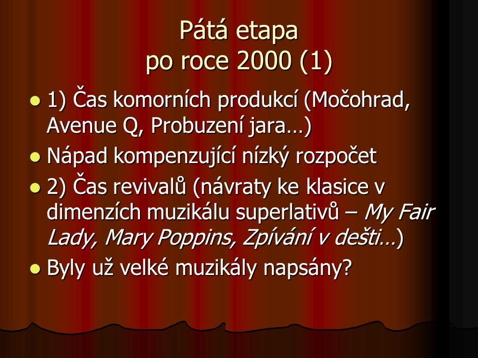 Pátá etapa po roce 2000 (1) 1) Čas komorních produkcí (Močohrad, Avenue Q, Probuzení jara…) 1) Čas komorních produkcí (Močohrad, Avenue Q, Probuzení jara…) Nápad kompenzující nízký rozpočet Nápad kompenzující nízký rozpočet 2) Čas revivalů (návraty ke klasice v dimenzích muzikálu superlativů – My Fair Lady, Mary Poppins, Zpívání v dešti…) 2) Čas revivalů (návraty ke klasice v dimenzích muzikálu superlativů – My Fair Lady, Mary Poppins, Zpívání v dešti…) Byly už velké muzikály napsány.