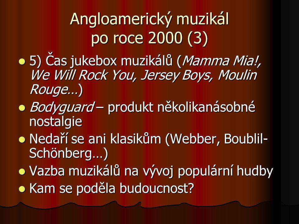 Angloamerický muzikál po roce 2000 (3) 5) Čas jukebox muzikálů (Mamma Mia!, We Will Rock You, Jersey Boys, Moulin Rouge…) 5) Čas jukebox muzikálů (Mamma Mia!, We Will Rock You, Jersey Boys, Moulin Rouge…) Bodyguard – produkt několikanásobné nostalgie Bodyguard – produkt několikanásobné nostalgie Nedaří se ani klasikům (Webber, Boublil- Schönberg…) Nedaří se ani klasikům (Webber, Boublil- Schönberg…) Vazba muzikálů na vývoj populární hudby Vazba muzikálů na vývoj populární hudby Kam se poděla budoucnost.