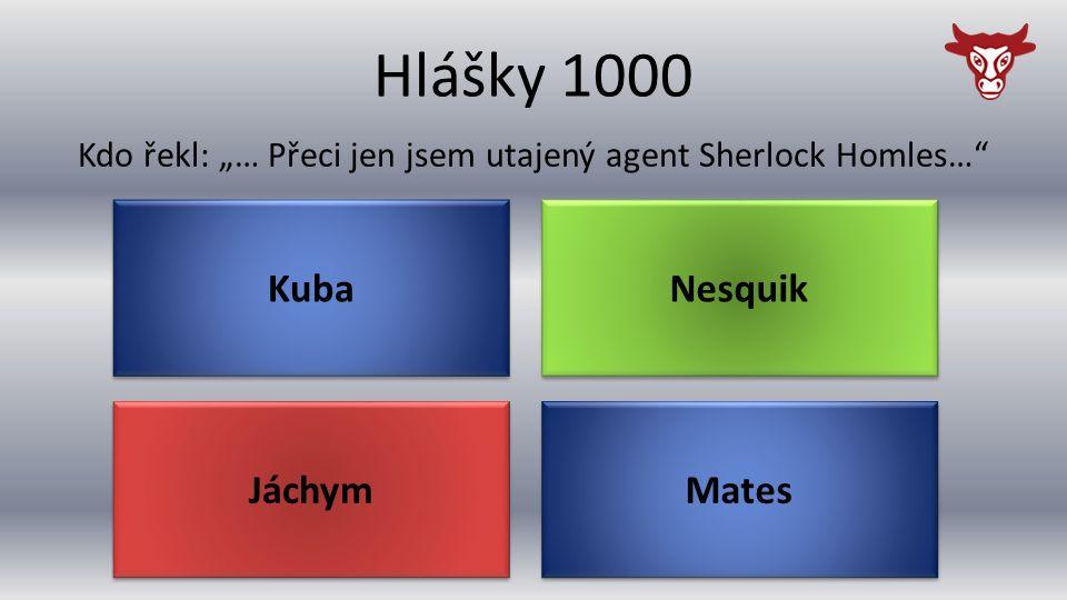 """Hlášky 1000 Jáchym Kdo řekl: """"… Přeci jen jsem utajený agent Sherlock Homles… Mates Nesquik Kuba"""